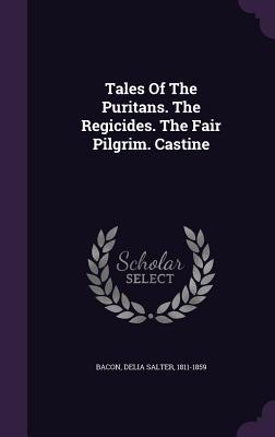 Tales of the Puritans. the Regicides. the Fair Pilgrim. Castine - Bacon, Delia Salter 1811-1859 (Creator)