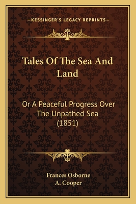 Tales of the Sea and Land: Or a Peaceful Progress Over the Unpathed Sea (1851) - Osborne, Frances, and Cooper, A (Illustrator)