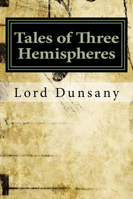 Tales of Three Hemispheres - Dunsany, Edward John Moreton, Lord
