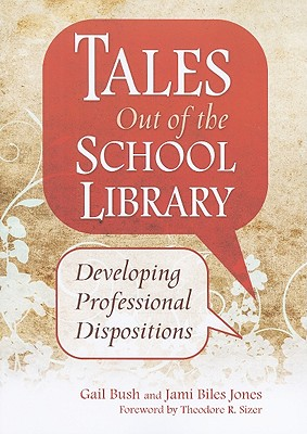 Tales Out of the School Library: Developing Professional Dispositions - Bush, Gail (Editor), and Jones, Jami Biles (Editor)