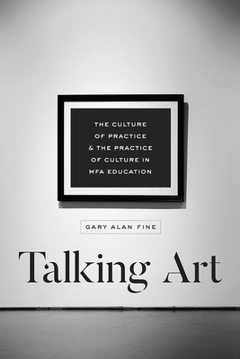 Talking Art: The Culture of Practice and the Practice of Culture in Mfa Education - Fine, Gary Alan