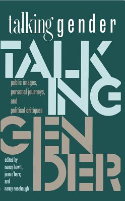 Talking Gender: Public Images, Personal Journeys, and Political Critiques - Hewitt, Nancy A (Editor), and O'Barr, Jean Fox (Editor), and Rosebaugh, Nancy (Editor)