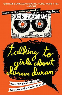 Talking to Girls about Duran Duran: One Young Man's Quest for True Love and a Cooler Haircut - Sheffield, Rob