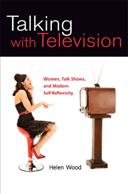 Talking with Television: Women, Talk Shows, and Modern Self-Reflexivity - Wood, Helen, M.a