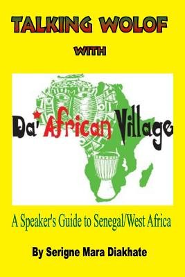 Talking Wolof with Da' African Village: A Speaker's Guide to Senegal/West Africa - Diakhate, MR Serigne Mara, and Norris, MS Pamela (Editor)