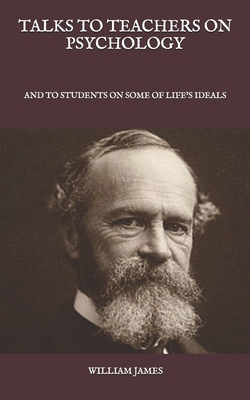 Talks To Teachers On Psychology: And To Students On Some Of Life's Ideals - James, William