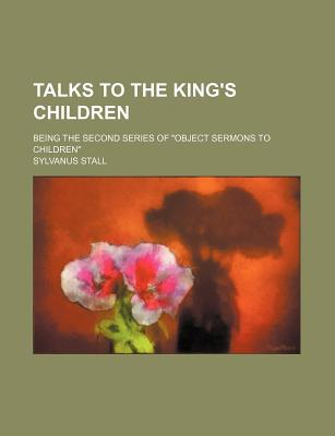 "Talks to the King's Children; Being the Second Series of ""Object Sermons to Children"" - Stall, Sylvanus"
