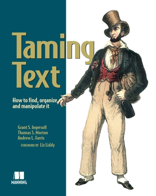 Taming Text How to Find,Organize and Manipulate It - Ingersoll, Grant S., and Morton, Thomas S., and Farris, Andrew L.