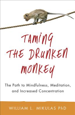 Taming the Drunken Monkey: The Path to Mindfulness, Meditation, and Increased Concentration - Mikulas, William L