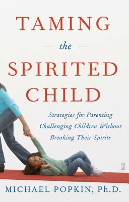 Taming the Spirited Child: Strategies for Parenting Challenging Children Without Breaking Their Spirits - Popkin, Michael