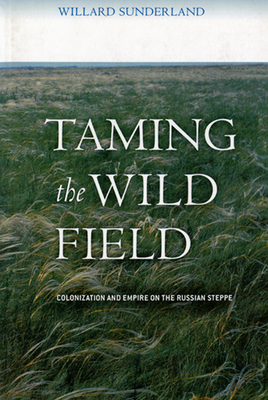 Taming the Wild Field: Colonization and Empire on the Russian Steppe - Sunderland, Willard
