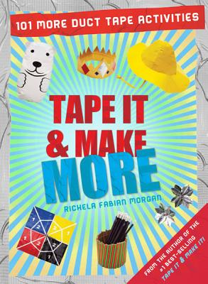 Tape It & Make More: 101 More Duct Tape Activities - Morgan, Richela Fabian