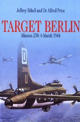 Target Berlin: Mission 250: 6 March 1944 - Ethell, Jeffery L, and Ethell, Jeffrey L, and Price, Alfred