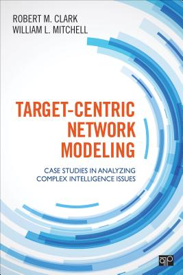 Target-Centric Network Modeling: Case Studies in Analyzing Complex Intelligence Issues - Clark, Robert M, and Mitchell, William L