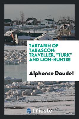 Tartarin of Tarascon: Traveller, Turk and Lion-Hunter - Daudet, Alphonse