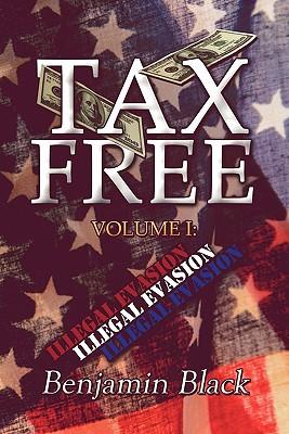 Tax Free: Volume I: Illegal Evasion - Black, Benjamin
