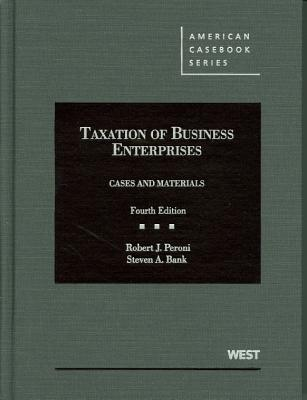 Taxation of Business Enterprises, Cases and Materials - Peroni, Robert J., and Bank, Steven A.