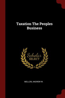 Taxation the Peoples Business - Mellon, Andrew W