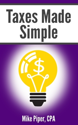 Taxes Made Simple: Income Taxes Explained in 100 Pages or Less - Piper, Mike