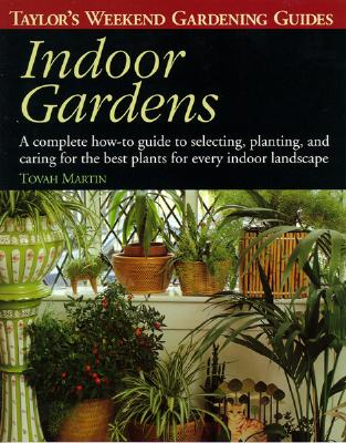 Taylor's Weekend Gardening Guide to Indoor Gardens: A Complete How-To-Guide to Selecting, Planting, and Caring for the Best Plants for Every Indoor Landscape - Martin, Tovah