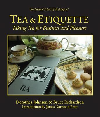 Tea & Etiquette: Taking Tea for Business and Pleasure - Johnson, Dorothea, and Richardson, Bruce, and Pratt, James Norwood (Foreword by)