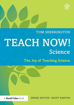 Teach Now! Science: The Joy of Teaching Science - Sherrington, Tom