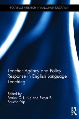 Teacher Agency and Policy Response in English Language Teaching - Ng, Patrick C L, and Boucher-Yip, Esther