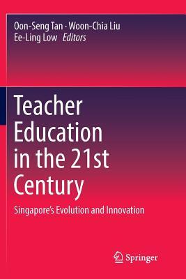 Teacher Education in the 21st Century: Singapore's Evolution and Innovation - Tan, Oon-Seng (Editor), and Liu, Woon-Chia (Editor), and Low, Ee-Ling (Editor)