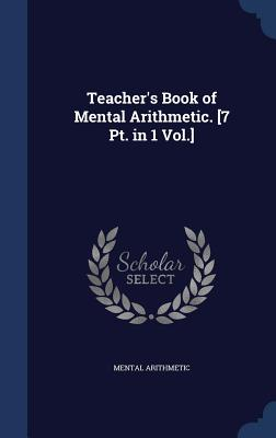 Teacher's Book of Mental Arithmetic. [7 PT. in 1 Vol.] - Arithmetic, Mental
