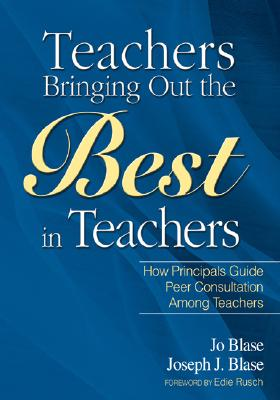Teachers Bringing Out the Best in Teachers: A Guide to Peer Consultation for Administrators and Teachers - Blase, Rebajo R, and Blase, Joseph