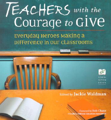 Teachers with the Courage to Give: Everyday Heroes Making a Difference in Our Classrooms - Waldman, Jackie (Editor), and Chase, Bob (Foreword by)