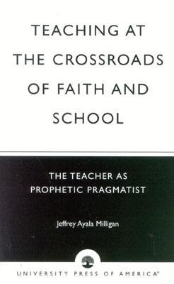 Teaching at the Crossroads of Faith and School: The Teacher as Prophetic Pragmatist - Milligan, Jeffrey Ayala, and Ayala Milligan, Jeffrey