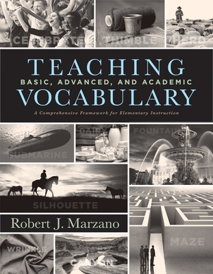 Teaching Basic, Advanced, and Academic Vocabulary: A Comprehensive Framework for Elementary Instruction (Carefully Curated Clusters of Tiered Vocabulary for K-5 Language and Literacy Development) - Marzano, Robert J