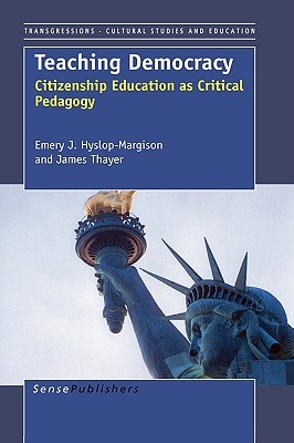 Teaching Democracy: Citizenship Education as Critical Pedagogy - Hyslop-Margison, Emery J, and Thayer, James