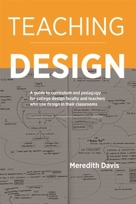 Teaching Design: A Guide to Curriculum and Pedagogy for College Design Faculty and Teachers Who Use Design in Their Classrooms - Davis, Meredith
