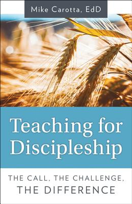 Teaching for Discipleship: The Call, the Challenge, the Difference - Carotta, Mike
