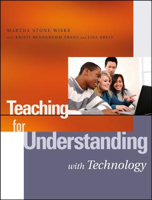 Teaching for Understanding with Technology - Wiske, Martha Stone, and Rennebohm Franz, Kristi, and Breit, Lisa