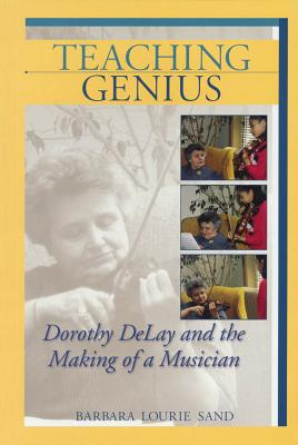 Teaching Genius: Dorothy Delay and the Making of a Musician - Sand, Barbara Lourie