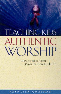 Teaching Kids Authentic Worship: How to Keep Them Close to God for Life - Chapman, Kathleen