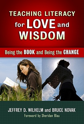 Teaching Literacy for Love and Wisdom: Being the Book and Being the Change - Wilhelm, Jeffrey D, and Novak, Bruce, and Genishi, Celia (Editor)