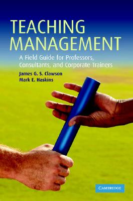Teaching Management: A Field Guide for Professors, Corporate Trainers, and Consultants - Clawson, James G S, and Haskins, Mark E