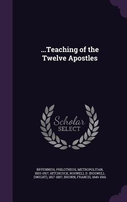 ...Teaching of the Twelve Apostles - Bryennios, Philotheos, and Hitchcock, Roswell D 1817-1887, and Brown, Francis