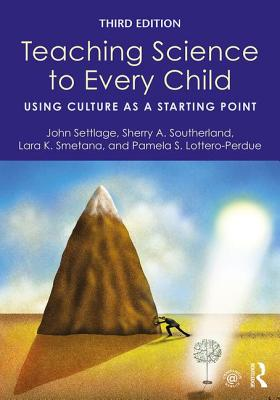 Teaching Science to Every Child: Using Culture as a Starting Point - Settlage, John (Editor), and Southerland, Sherry A. (Editor), and Smetana, Lara K. (Editor)