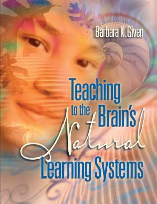 Teaching to the Brain's Natural Learning Systems - Given, Barbara K.