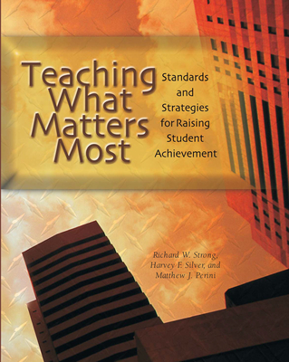 Teaching What Matters Most: Standards and Strategies for Raising Student Achievement - Silver, Harvey F, and Strong, Richard W, and Perini, Matthew J