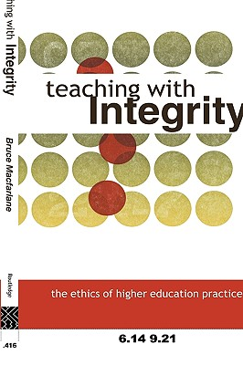 Teaching with Integrity: The Ethics of Higher Education Practice - MacFarlane, Bruce