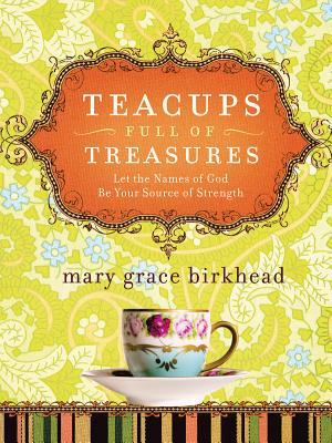 Teacups Full of Treasures: Let the Names of God Be Your Source of Strength - Birkhead, Mary Grace