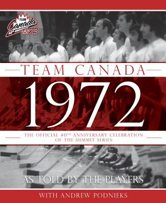 Team Canada 1972: The Official 40th Anniversary Celebration of the Summit Series - Podnieks, Andrew, and McFarlane, Brian