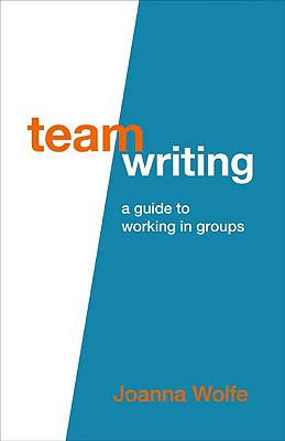 Team Writing: A Guide to Working in Groups - Wolfe, Joanna, Professor
