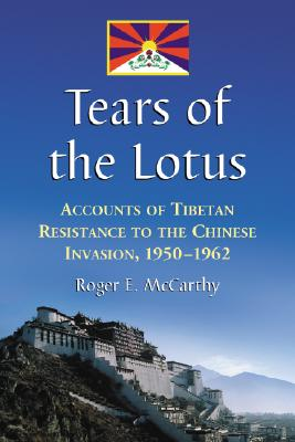 Tears of the Lotus: Accounts of Tibetan Resistance to the Chinese Invasion, 1950-1962 - McCarthy, Roger E
